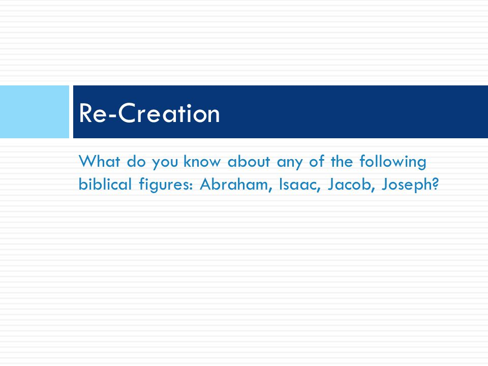 What do you know about any of the following biblical figures: Abraham, Isaac, Jacob, Joseph? Re-Creation