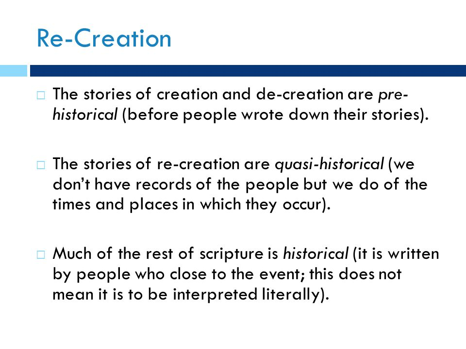  The stories of creation and de-creation are pre- historical (before people wrote down their stories).