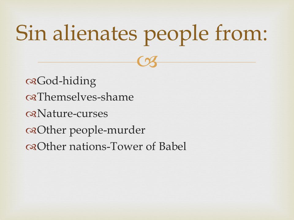   God-hiding  Themselves-shame  Nature-curses  Other people-murder  Other nations-Tower of Babel Sin alienates people from: