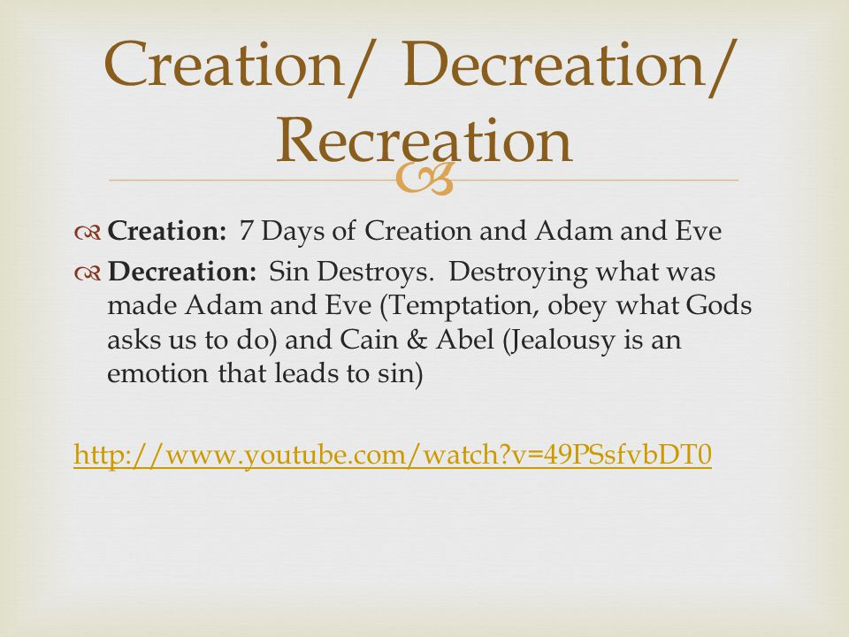   Creation: 7 Days of Creation and Adam and Eve  Decreation: Sin Destroys. Destroying what was made Adam and Eve (Temptation, obey what Gods asks u