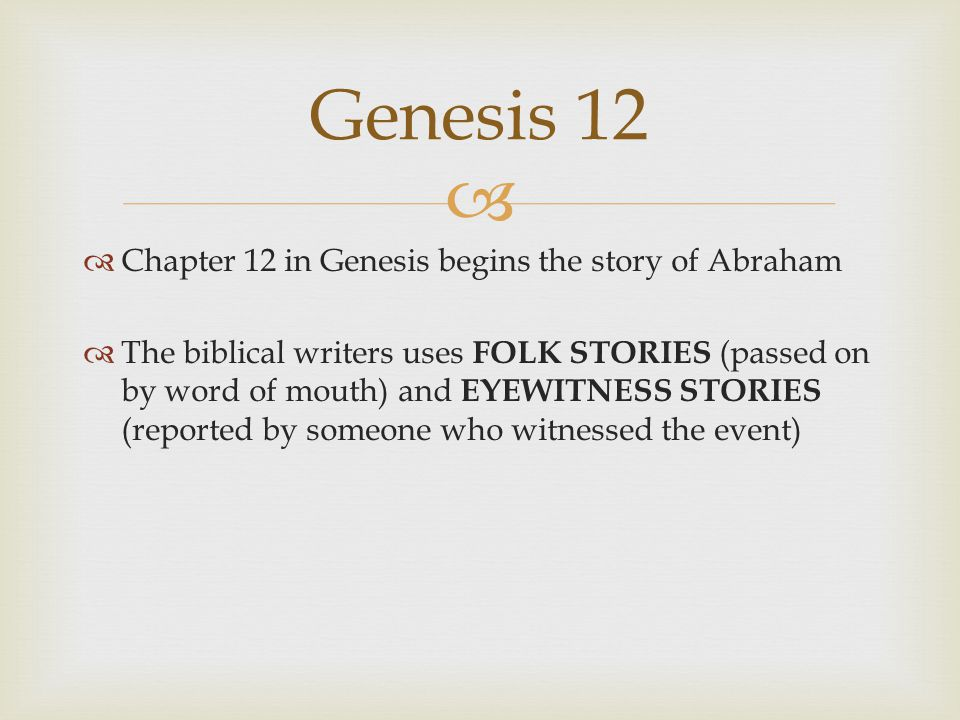   Chapter 12 in Genesis begins the story of Abraham  The biblical writers uses FOLK STORIES (passed on by word of mouth) and EYEWITNESS STORIES (reported by someone who witnessed the event) Genesis 12