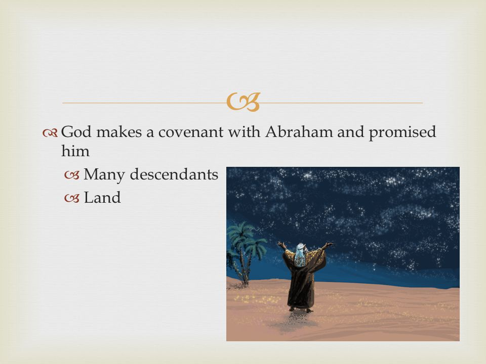   God makes a covenant with Abraham and promised him  Many descendants  Land