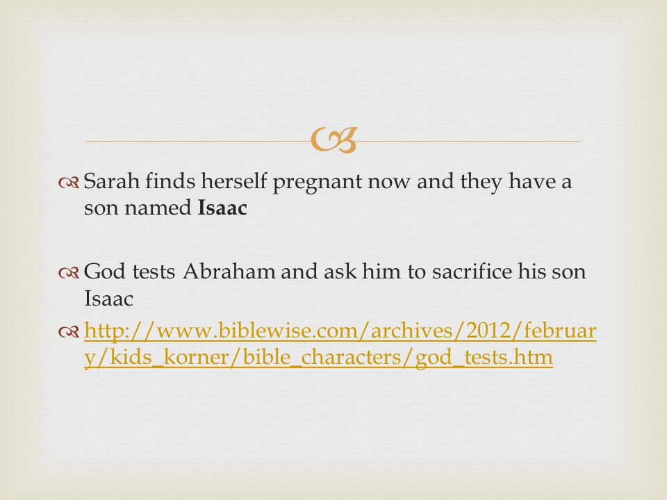  Sarah finds herself pregnant now and they have a son named Isaac  God tests Abraham and ask him to sacrifice his son Isaac  http://www.biblewise