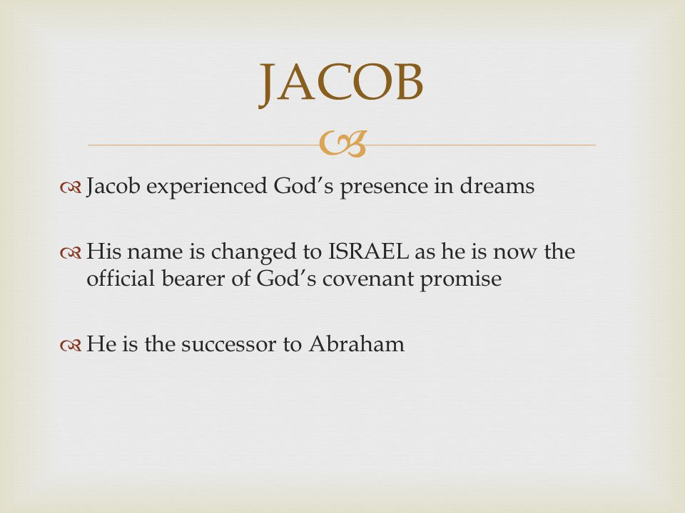   Jacob experienced God's presence in dreams  His name is changed to ISRAEL as he is now the official bearer of God's covenant promise  He is the successor to Abraham JACOB