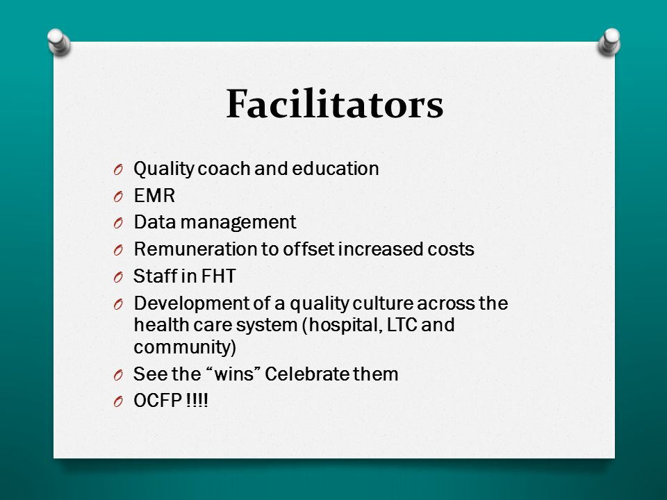 Facilitators O Quality coach and education O EMR O Data management O Remuneration to offset increased costs O Staff in FHT O Development of a quality culture across the health care system (hospital, LTC and community) O See the wins Celebrate them O OCFP !!!!