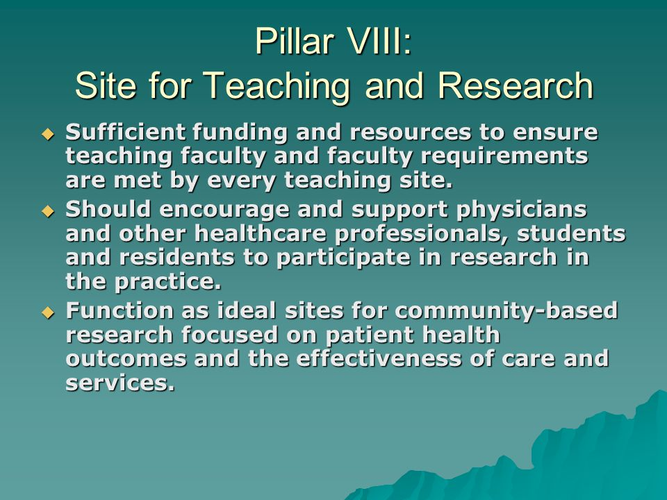 Pillar VIII: Site for Teaching and Research  Sufficient funding and resources to ensure teaching faculty and faculty requirements are met by every teaching site.