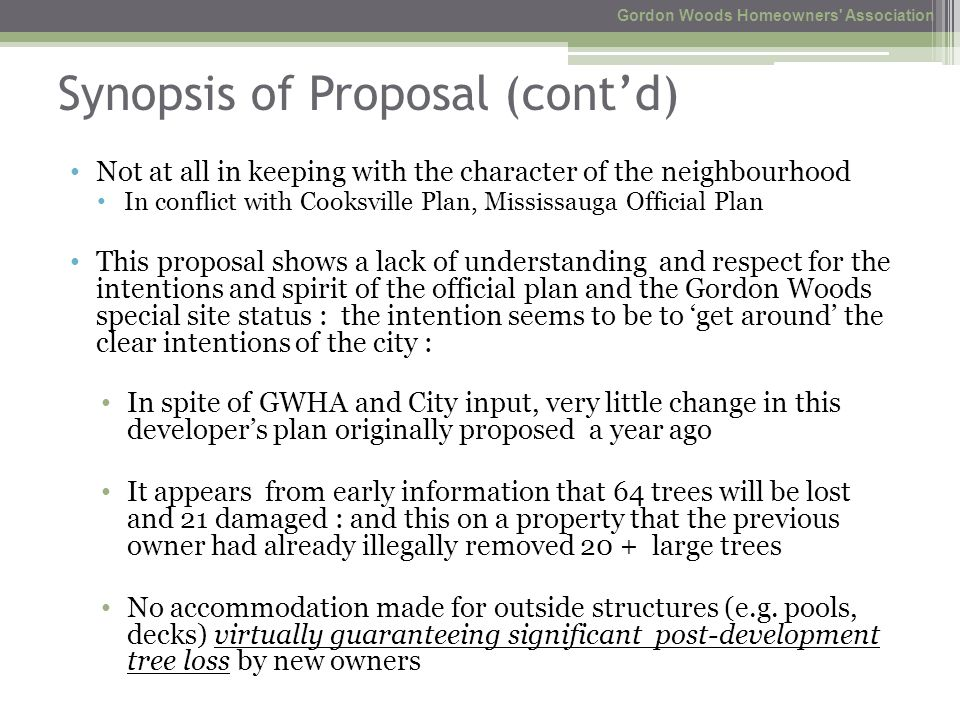Synopsis of Proposal (cont'd) Not at all in keeping with the character of the neighbourhood In conflict with Cooksville Plan, Mississauga Official Plan This proposal shows a lack of understanding and respect for the intentions and spirit of the official plan and the Gordon Woods special site status : the intention seems to be to 'get around' the clear intentions of the city : In spite of GWHA and City input, very little change in this developer's plan originally proposed a year ago It appears from early information that 64 trees will be lost and 21 damaged : and this on a property that the previous owner had already illegally removed 20 + large trees No accommodation made for outside structures (e.g.