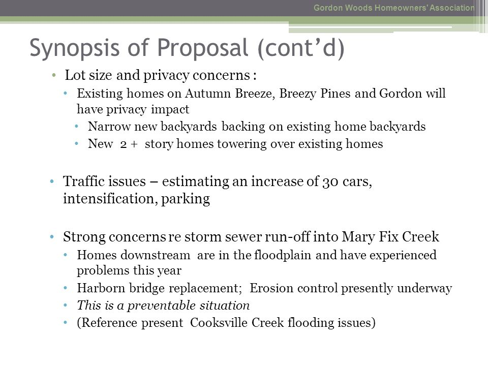 Synopsis of Proposal (cont'd) Lot size and privacy concerns : Existing homes on Autumn Breeze, Breezy Pines and Gordon will have privacy impact Narrow new backyards backing on existing home backyards New 2 + story homes towering over existing homes Traffic issues – estimating an increase of 30 cars, intensification, parking Strong concerns re storm sewer run-off into Mary Fix Creek Homes downstream are in the floodplain and have experienced problems this year Harborn bridge replacement; Erosion control presently underway This is a preventable situation (Reference present Cooksville Creek flooding issues) Gordon Woods Homeowners Association