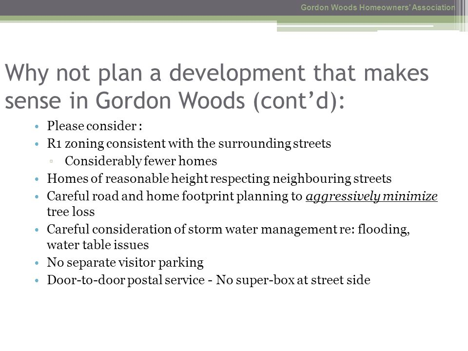 Why not plan a development that makes sense in Gordon Woods (cont'd): Please consider : R1 zoning consistent with the surrounding streets ▫ Considerably fewer homes Homes of reasonable height respecting neighbouring streets Careful road and home footprint planning to aggressively minimize tree loss Careful consideration of storm water management re: flooding, water table issues No separate visitor parking Door-to-door postal service - No super-box at street side Gordon Woods Homeowners Association