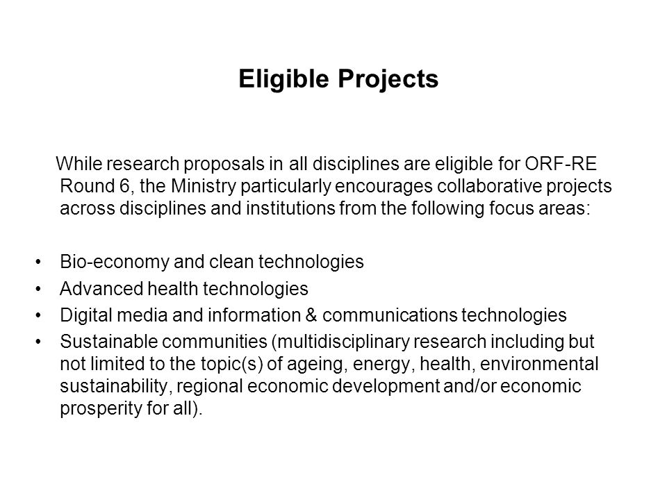 Eligible Projects While research proposals in all disciplines are eligible for ORF-RE Round 6, the Ministry particularly encourages collaborative projects across disciplines and institutions from the following focus areas: Bio-economy and clean technologies Advanced health technologies Digital media and information & communications technologies Sustainable communities (multidisciplinary research including but not limited to the topic(s) of ageing, energy, health, environmental sustainability, regional economic development and/or economic prosperity for all).