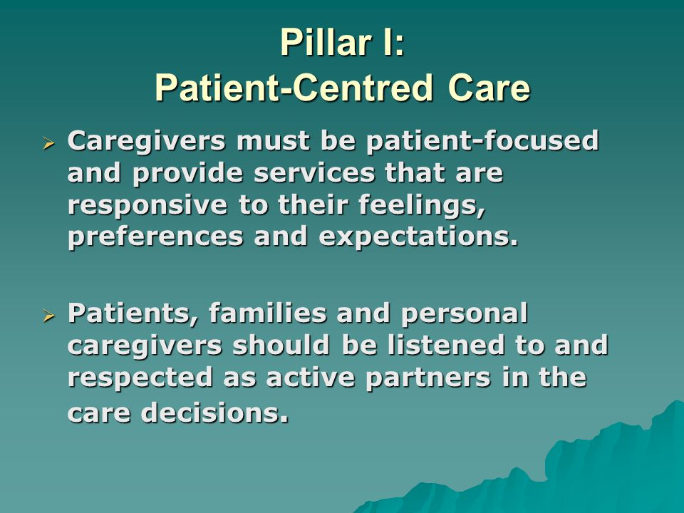 Pillar I: Patient-Centred Care  Caregivers must be patient-focused and provide services that are responsive to their feelings, preferences and expectations.