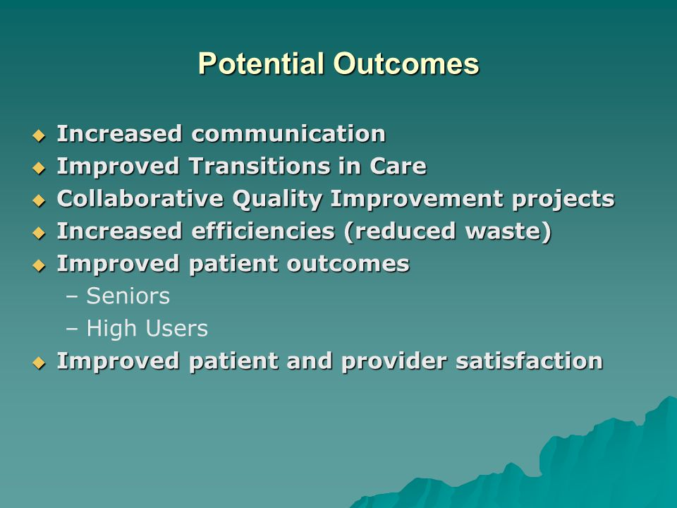 Potential Outcomes  Increased communication  Improved Transitions in Care  Collaborative Quality Improvement projects  Increased efficiencies (reduced waste)  Improved patient outcomes –Seniors –High Users  Improved patient and provider satisfaction