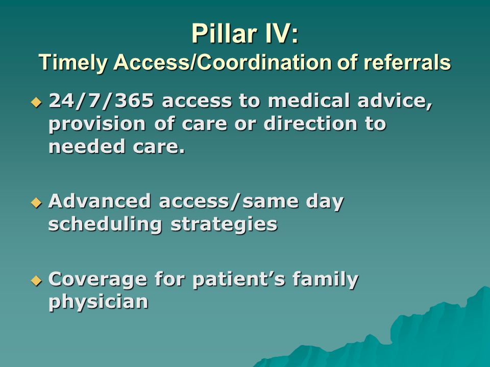 Pillar IV: Timely Access/Coordination of referrals  24/7/365 access to medical advice, provision of care or direction to needed care.