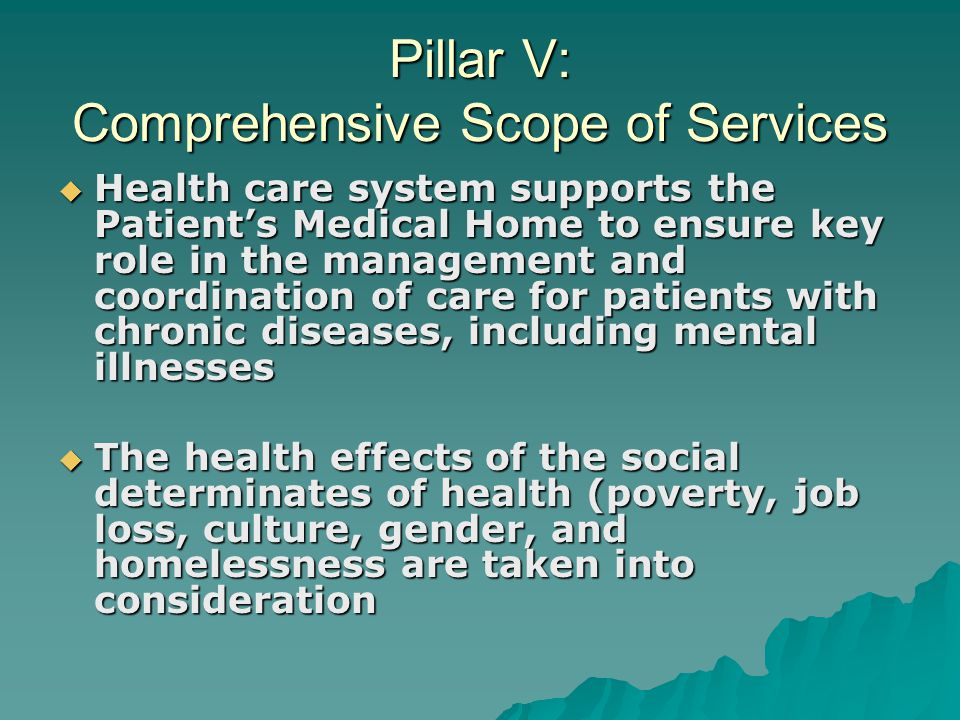 Pillar V: Comprehensive Scope of Services  Health care system supports the Patient's Medical Home to ensure key role in the management and coordination of care for patients with chronic diseases, including mental illnesses  The health effects of the social determinates of health (poverty, job loss, culture, gender, and homelessness are taken into consideration