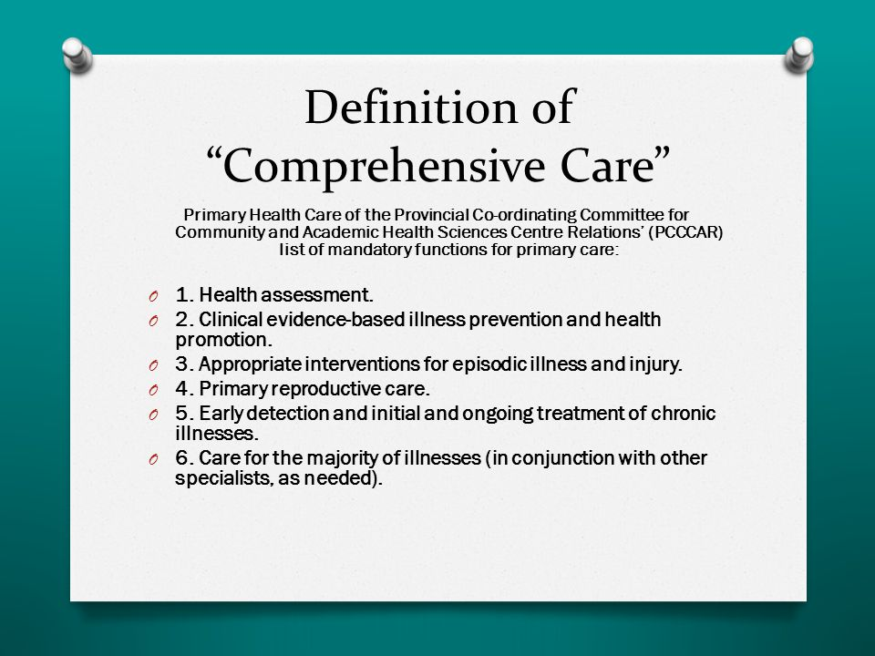 Definition of Comprehensive Care Primary Health Care of the Provincial Co-ordinating Committee for Community and Academic Health Sciences Centre Relations' (PCCCAR) list of mandatory functions for primary care: O 1.