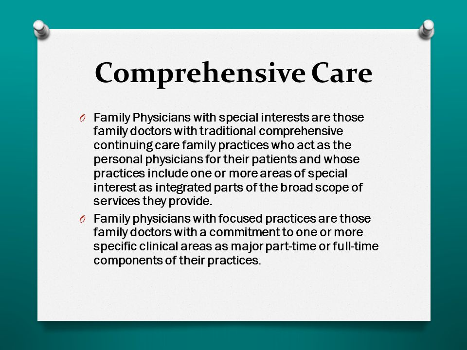 Comprehensive Care O Family Physicians with special interests are those family doctors with traditional comprehensive continuing care family practices who act as the personal physicians for their patients and whose practices include one or more areas of special interest as integrated parts of the broad scope of services they provide.