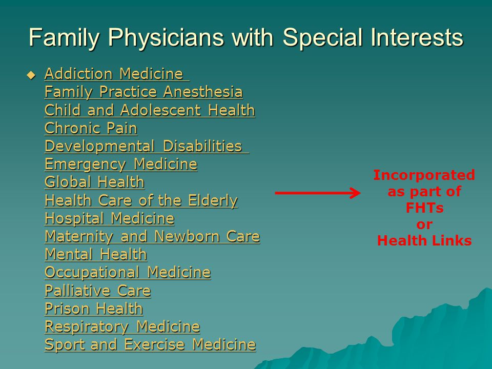 Family Physicians with Special Interests  Addiction Medicine Family Practice Anesthesia Child and Adolescent Health Chronic Pain Developmental Disabilities Emergency Medicine Global Health Health Care of the Elderly Hospital Medicine Maternity and Newborn Care Mental Health Occupational Medicine Palliative Care Prison Health Respiratory Medicine Sport and Exercise Medicine  Addiction Medicine Family Practice Anesthesia Child and Adolescent Health Chronic Pain Developmental Disabilities Emergency Medicine Global Health Health Care of the Elderly Hospital Medicine Maternity and Newborn Care Mental Health Occupational Medicine Palliative Care Prison Health Respiratory Medicine Sport and Exercise Medicine Addiction Medicine Family Practice Anesthesia Child and Adolescent Health Chronic Pain Developmental Disabilities Emergency Medicine Global Health Care of the Elderly Hospital Medicine Maternity and Newborn Care Mental Health Occupational Medicine Palliative Care Prison Health Respiratory Medicine Sport and Exercise Medicine Addiction Medicine Family Practice Anesthesia Child and Adolescent Health Chronic Pain Developmental Disabilities Emergency Medicine Global Health Care of the Elderly Hospital Medicine Maternity and Newborn Care Mental Health Occupational Medicine Palliative Care Prison Health Respiratory Medicine Sport and Exercise Medicine Incorporated as part of FHTs or Health Links