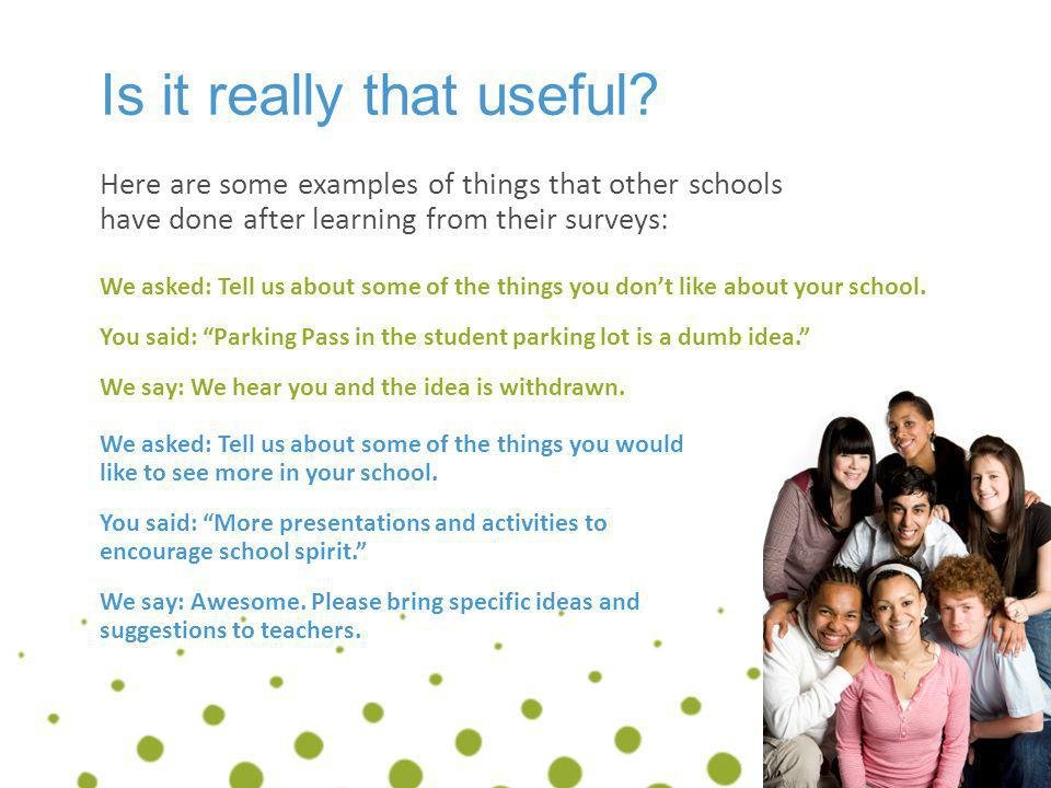 Is it really that useful? Here are some examples of things that other schools have done after learning from their surveys: We asked: Tell us about som