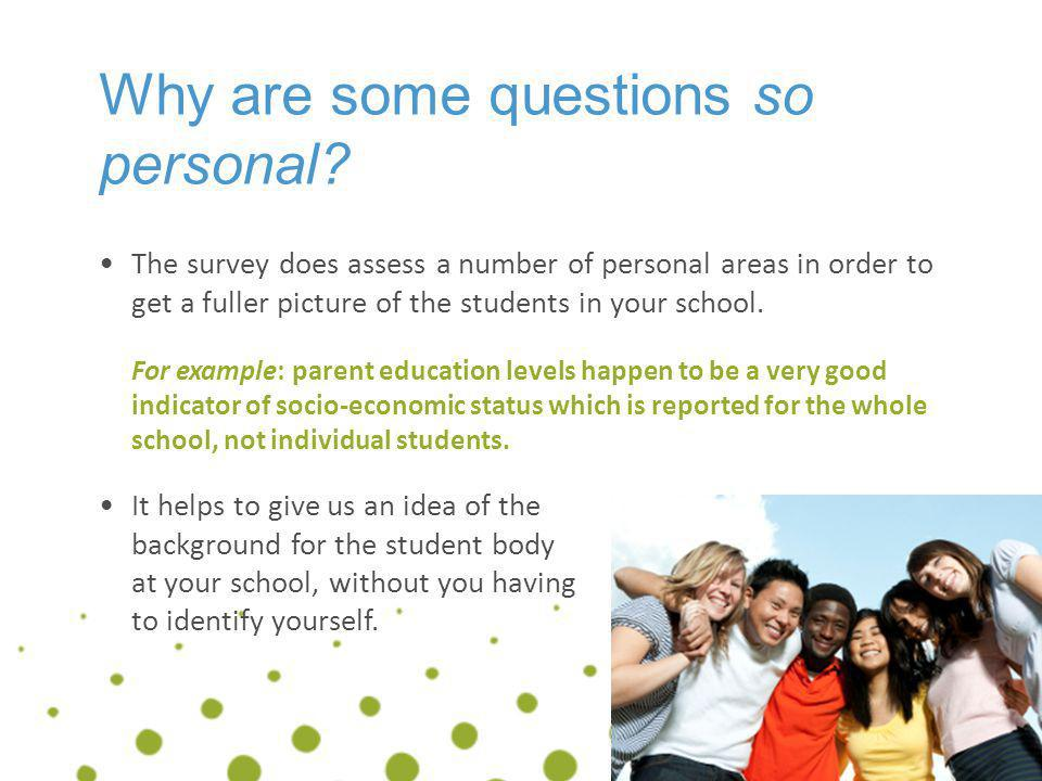 Why are some questions so personal? The survey does assess a number of personal areas in order to get a fuller picture of the students in your school.