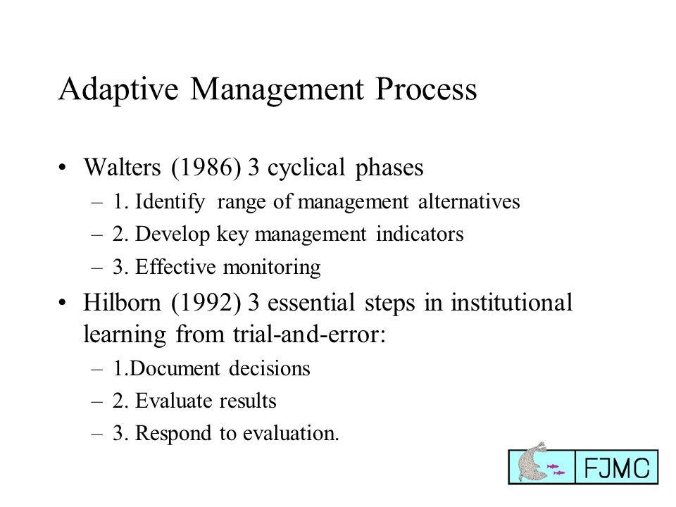Adaptive Management Process Walters (1986) 3 cyclical phases –1. Identify range of management alternatives –2. Develop key management indicators –3. E