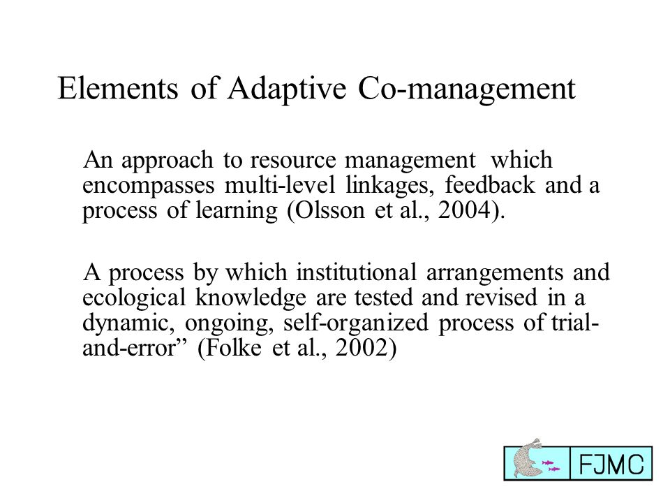Elements of Adaptive Co-management An approach to resource management which encompasses multi-level linkages, feedback and a process of learning (Olss