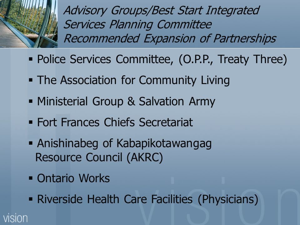 Best Start Advisory Groups/Best Start Integrated Services Planning Committee Recommended Expansion of Partnerships Riverside Community Counseling (Counselors) Canadian Mental Health Valley Adult Learning Association Volunteer Bureau Victim Services Welcome Wagon Native Women's Association (Crisis Intervention) Atikokan Crisis Centre Gizhewaadiziwin Health Access Centre