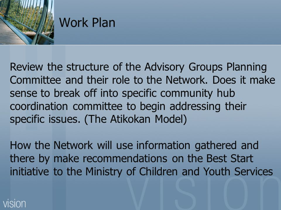 Work Plan Review the structure of the Advisory Groups Planning Committee and their role to the Network. Does it make sense to break off into specific
