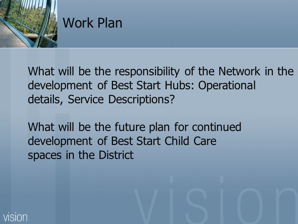 Work Plan What will be the responsibility of the Network in the development of Best Start Hubs: Operational details, Service Descriptions? What will b
