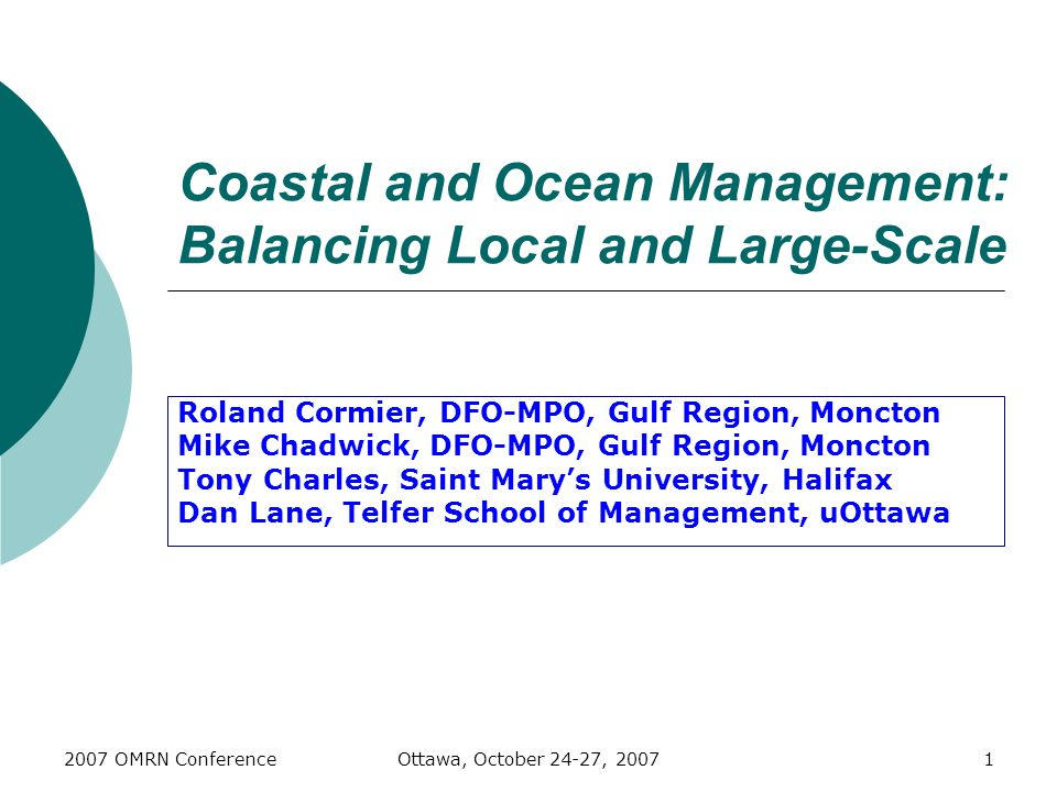 2007 OMRN ConferenceOttawa, October 24-27, 20071 Coastal and Ocean Management: Balancing Local and Large-Scale Roland Cormier, DFO-MPO, Gulf Region, Moncton Mike Chadwick, DFO-MPO, Gulf Region, Moncton Tony Charles, Saint Mary's University, Halifax Dan Lane, Telfer School of Management, uOttawa
