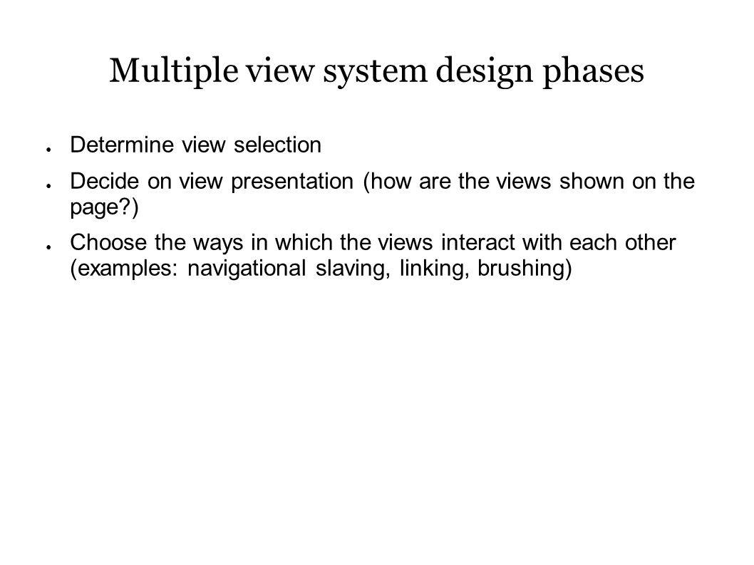 Multiple view system design phases ● Determine view selection ● Decide on view presentation (how are the views shown on the page ) ● Choose the ways in which the views interact with each other (examples: navigational slaving, linking, brushing)