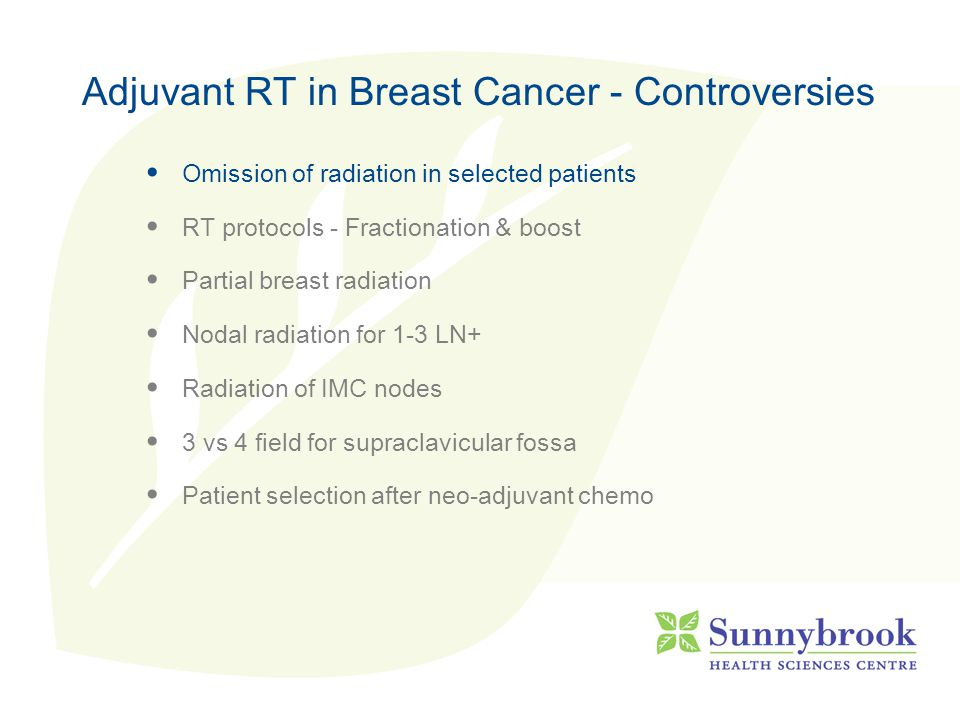 Adjuvant RT in Breast Cancer - Controversies Omission of radiation in selected patients RT protocols - Fractionation & boost Partial breast radiation Nodal radiation for 1-3 LN+ Radiation of IMC nodes 3 vs 4 field for supraclavicular fossa Patient selection after neo-adjuvant chemo