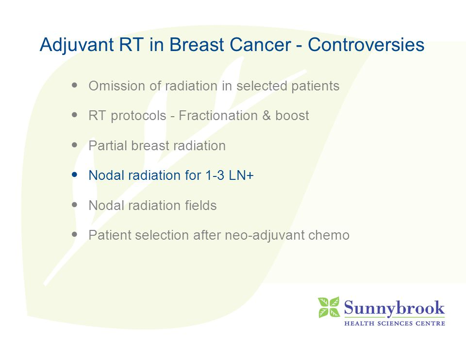 Adjuvant RT in Breast Cancer - Controversies Omission of radiation in selected patients RT protocols - Fractionation & boost Partial breast radiation Nodal radiation for 1-3 LN+ Nodal radiation fields Patient selection after neo-adjuvant chemo