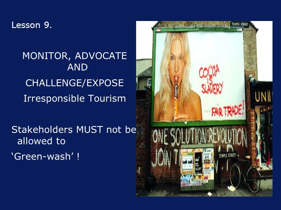 Lesson 9. MONITOR, ADVOCATE AND CHALLENGE/EXPOSE Irresponsible Tourism Stakeholders MUST not be allowed to 'Green-wash' !