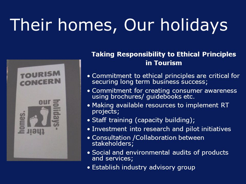 Their homes, Our holidays Taking Responsibility to Ethical Principles in Tourism Commitment to ethical principles are critical for securing long term business success; Commitment for creating consumer awareness using brochures/ guidebooks etc.