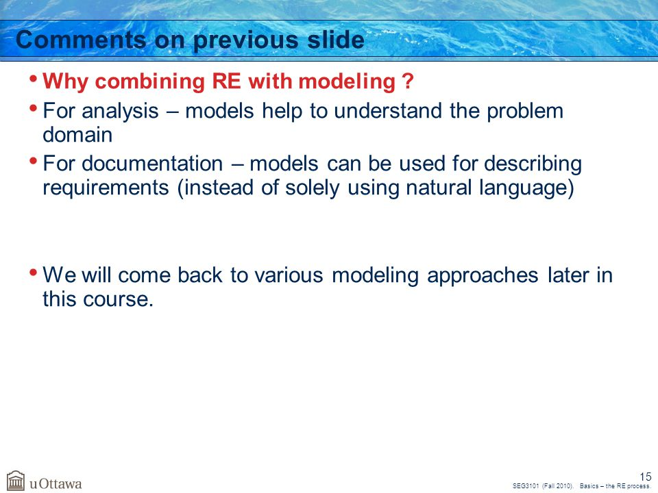 SEG3101 (Fall 2010). Basics – the RE process. 15 Comments on previous slide Why combining RE with modeling ? For analysis – models help to understand