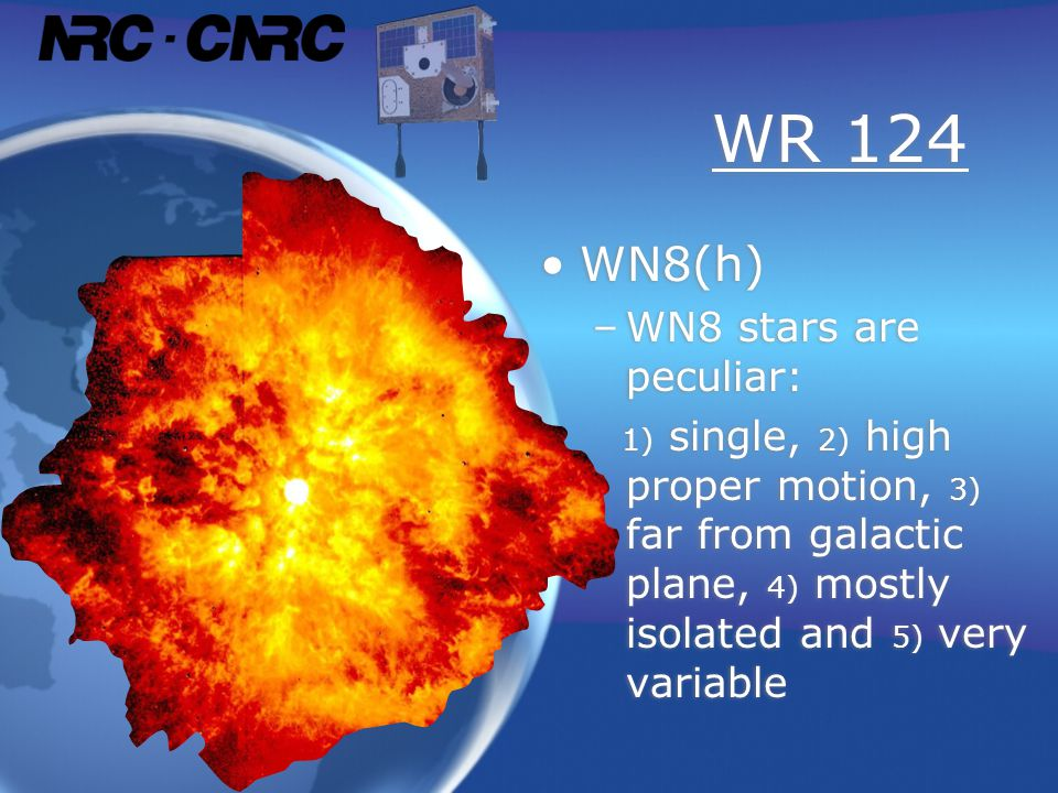 WR 124 WN8(h) –WN8 stars are peculiar: 1) single, 2) high proper motion, 3) far from galactic plane, 4) mostly isolated and 5) very variable WN8(h) –WN8 stars are peculiar: 1) single, 2) high proper motion, 3) far from galactic plane, 4) mostly isolated and 5) very variable