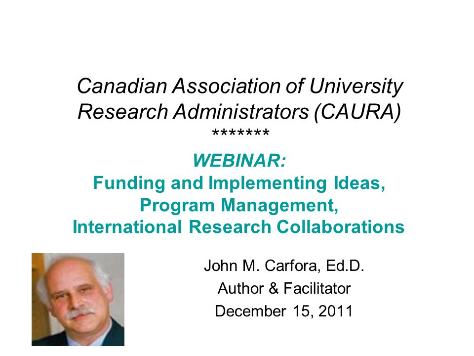 Canadian Association of University Research Administrators (CAURA) ******* WEBINAR: Funding and Implementing Ideas, Program Management, International Research Collaborations John M.