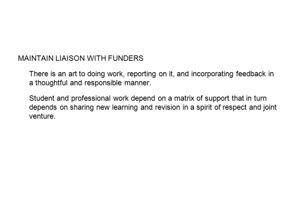 MAINTAIN LIAISON WITH FUNDERS There is an art to doing work, reporting on it, and incorporating feedback in a thoughtful and responsible manner.