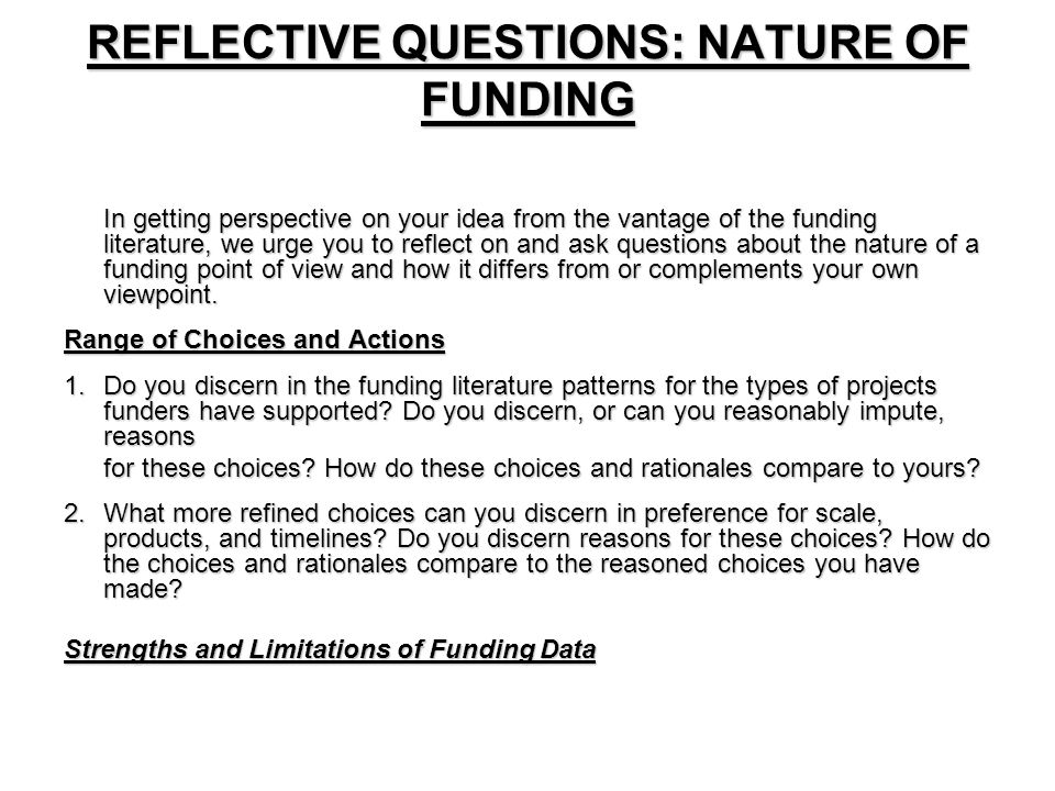 REFLECTIVE QUESTIONS: NATURE OF FUNDING In getting perspective on your idea from the vantage of the funding literature, we urge you to reflect on and ask questions about the nature of a funding point of view and how it differs from or complements your own viewpoint.