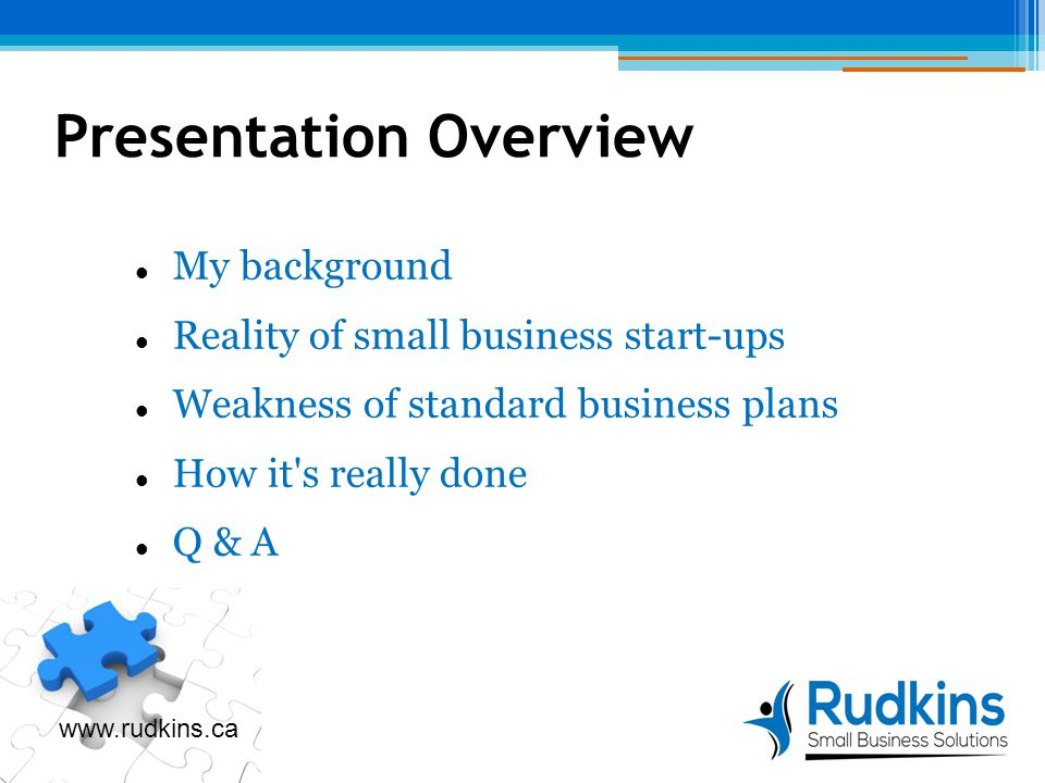 Presentation Overview My background Reality of small business start-ups Weakness of standard business plans How it s really done Q & A www.rudkins.ca