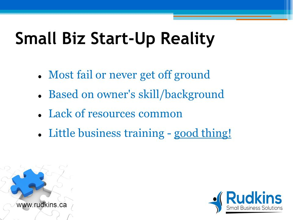 Small Biz Start-Up Reality Most fail or never get off ground Based on owner s skill/background Lack of resources common Little business training - good thing.