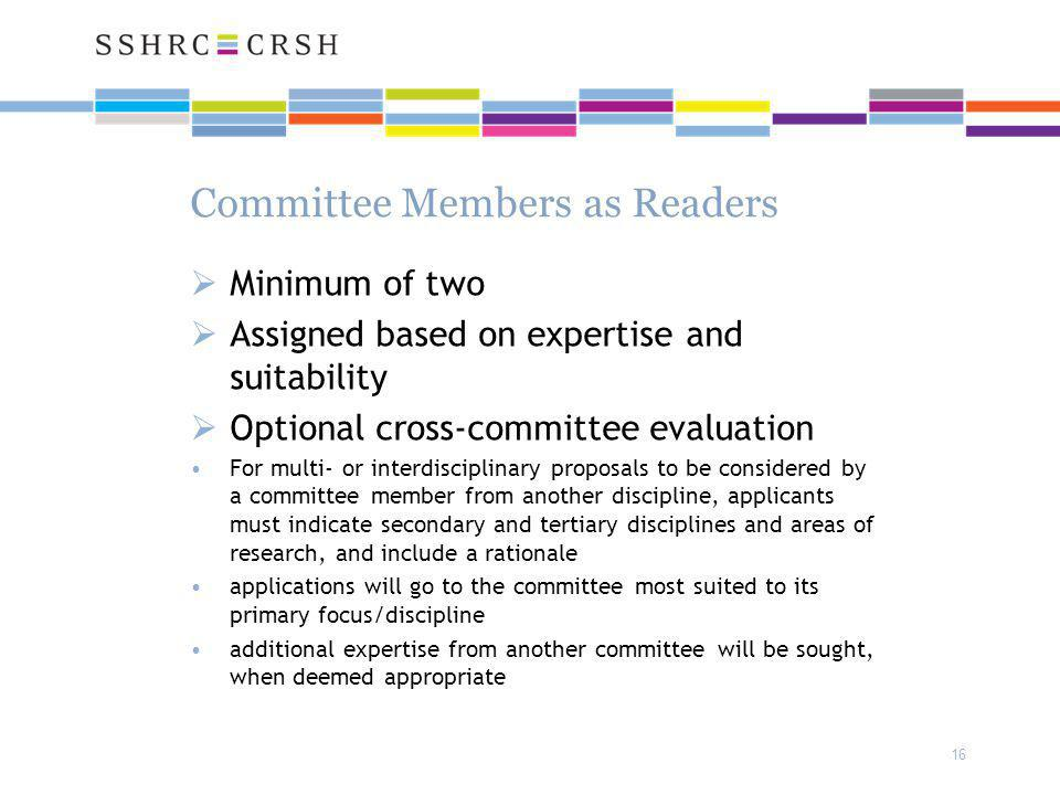 16 Committee Members as Readers  Minimum of two  Assigned based on expertise and suitability  Optional cross-committee evaluation For multi- or interdisciplinary proposals to be considered by a committee member from another discipline, applicants must indicate secondary and tertiary disciplines and areas of research, and include a rationale applications will go to the committee most suited to its primary focus/discipline additional expertise from another committee will be sought, when deemed appropriate