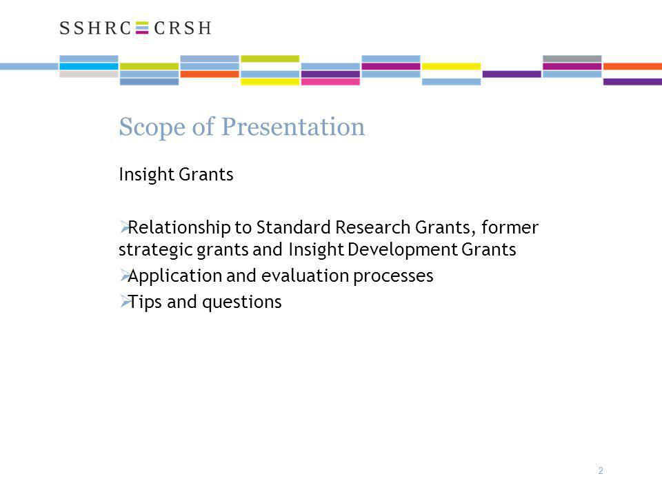 2 2 Scope of Presentation Insight Grants  Relationship to Standard Research Grants, former strategic grants and Insight Development Grants  Application and evaluation processes  Tips and questions