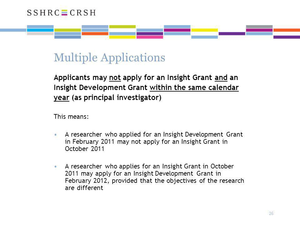 26 Multiple Applications Applicants may not apply for an Insight Grant and an Insight Development Grant within the same calendar year (as principal investigator) This means: A researcher who applied for an Insight Development Grant in February 2011 may not apply for an Insight Grant in October 2011 A researcher who applies for an Insight Grant in October 2011 may apply for an Insight Development Grant in February 2012, provided that the objectives of the research are different