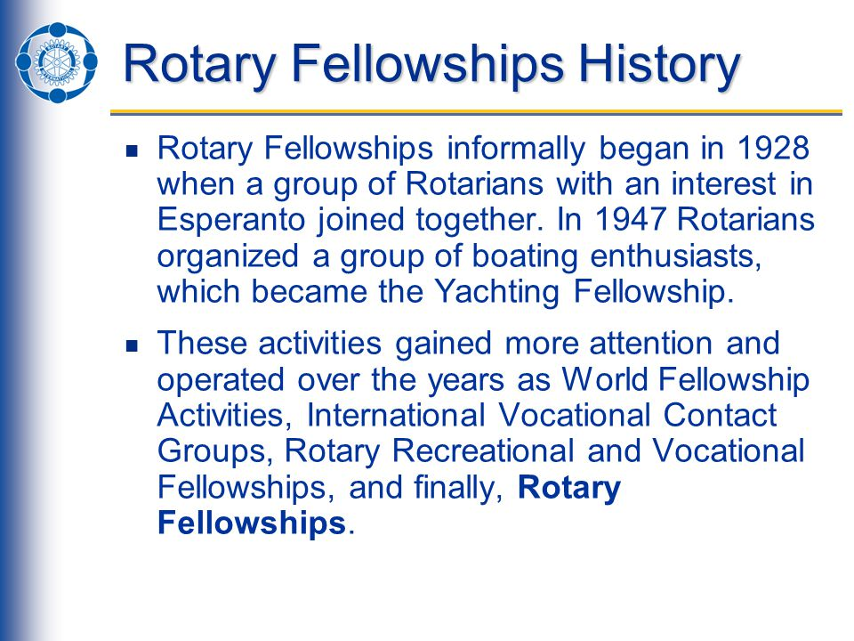 Rotary Fellowships History Rotary Fellowships informally began in 1928 when a group of Rotarians with an interest in Esperanto joined together.