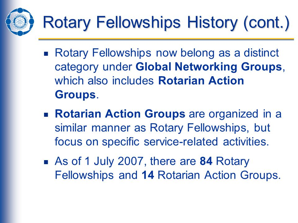 Rotary Fellowships History (cont.) Rotary Fellowships now belong as a distinct category under Global Networking Groups, which also includes Rotarian Action Groups.