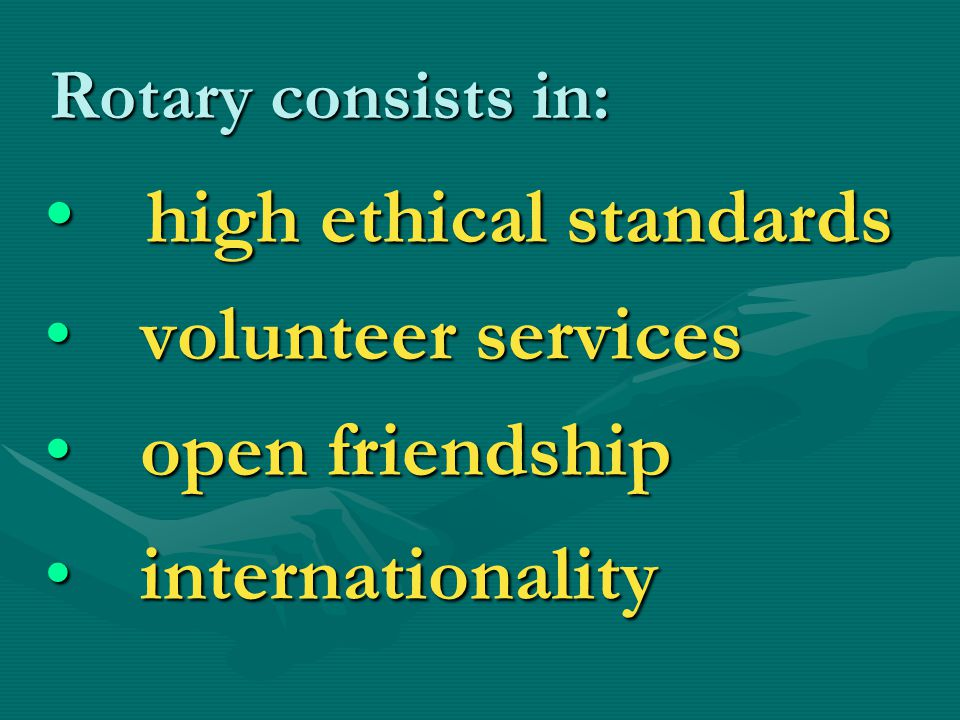 Rotary consists in: high ethical standards high ethical standards volunteer services volunteer services open friendship open friendship internationality internationality