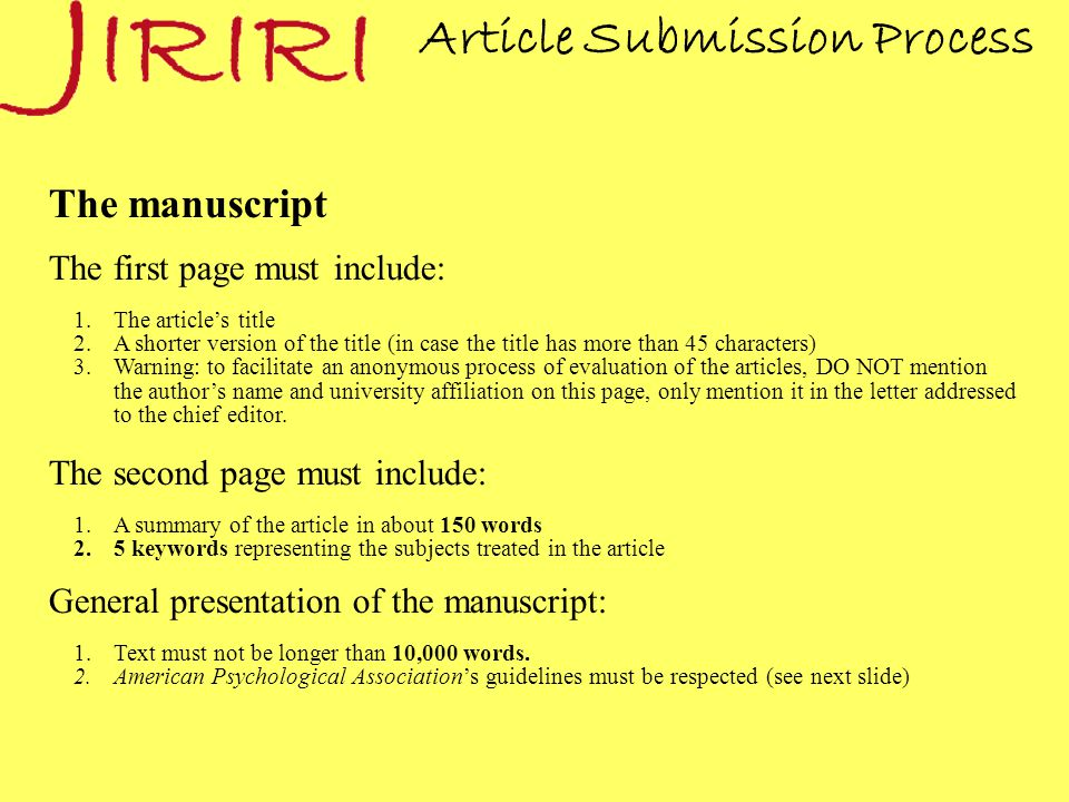Article Submission Process The manuscript The first page must include: 1.The article's title 2.A shorter version of the title (in case the title has more than 45 characters) 3.Warning: to facilitate an anonymous process of evaluation of the articles, DO NOT mention the author's name and university affiliation on this page, only mention it in the letter addressed to the chief editor.