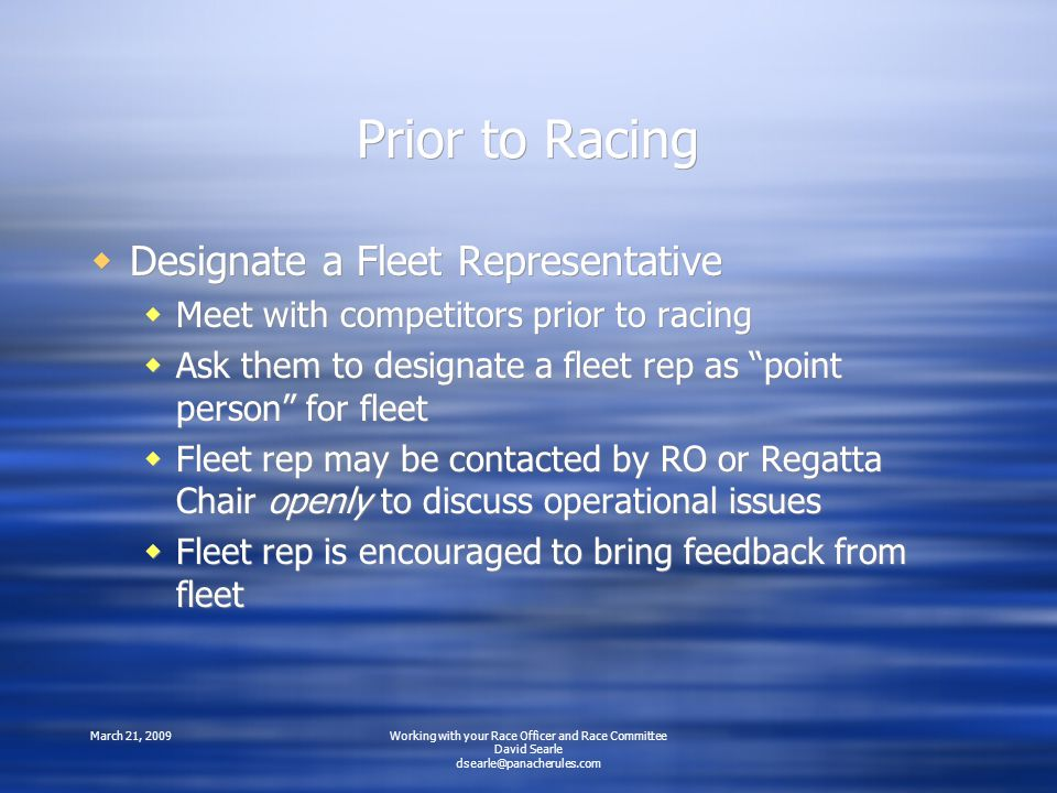 March 21, 2009Working with your Race Officer and Race Committee David Searle Prior to Racing  Designate a Fleet Representative  Meet with competitors prior to racing  Ask them to designate a fleet rep as point person for fleet  Fleet rep may be contacted by RO or Regatta Chair openly to discuss operational issues  Fleet rep is encouraged to bring feedback from fleet  Designate a Fleet Representative  Meet with competitors prior to racing  Ask them to designate a fleet rep as point person for fleet  Fleet rep may be contacted by RO or Regatta Chair openly to discuss operational issues  Fleet rep is encouraged to bring feedback from fleet