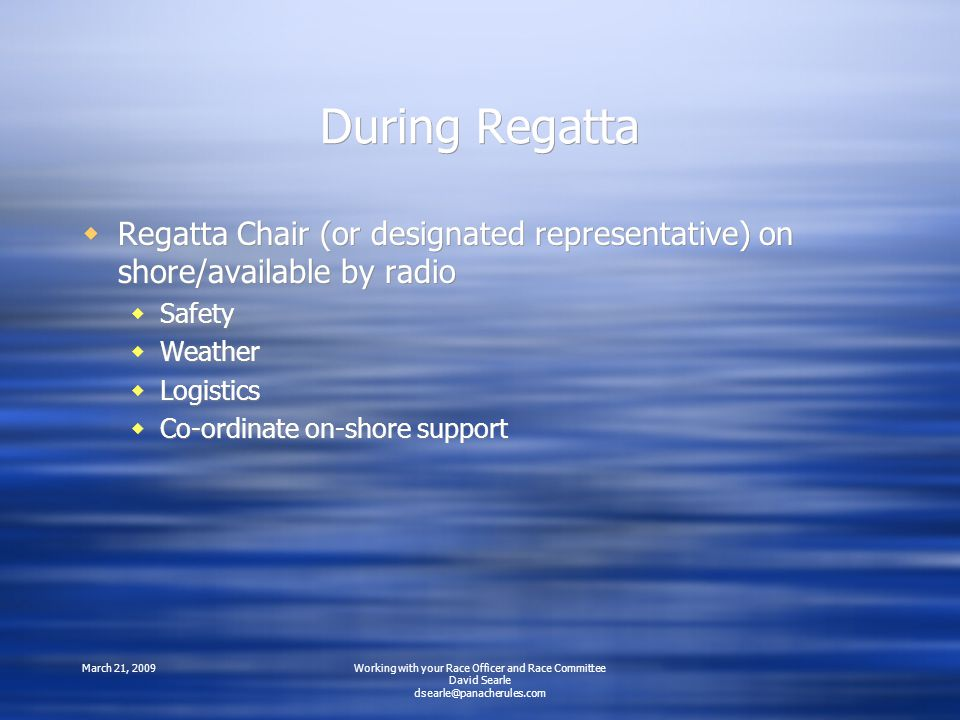 March 21, 2009Working with your Race Officer and Race Committee David Searle During Regatta  Regatta Chair (or designated representative) on shore/available by radio  Safety  Weather  Logistics  Co-ordinate on-shore support  Regatta Chair (or designated representative) on shore/available by radio  Safety  Weather  Logistics  Co-ordinate on-shore support